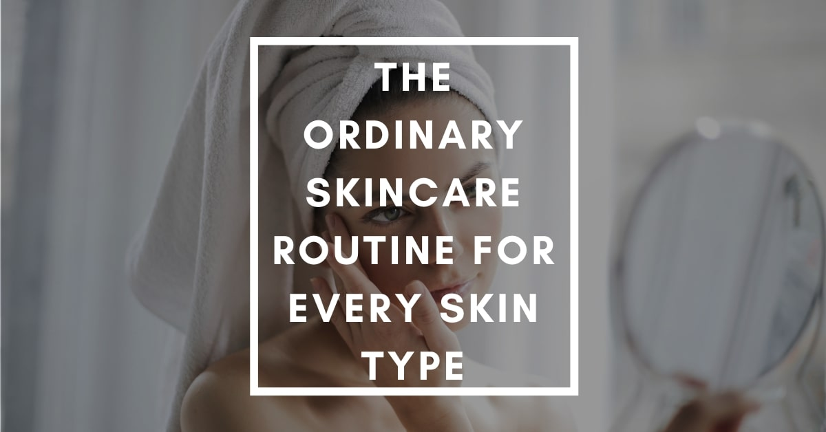 The Ordinary Skincare Routine For Every Skin Type